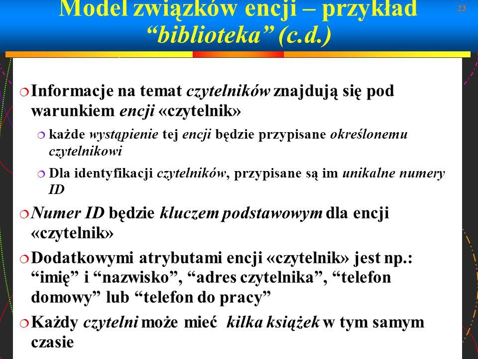 23 Model związków encji – przykład biblioteka (c.d.) Informacje na temat czytelników znajdują się pod warunkiem encji «czytelnik» każde wystąpienie te