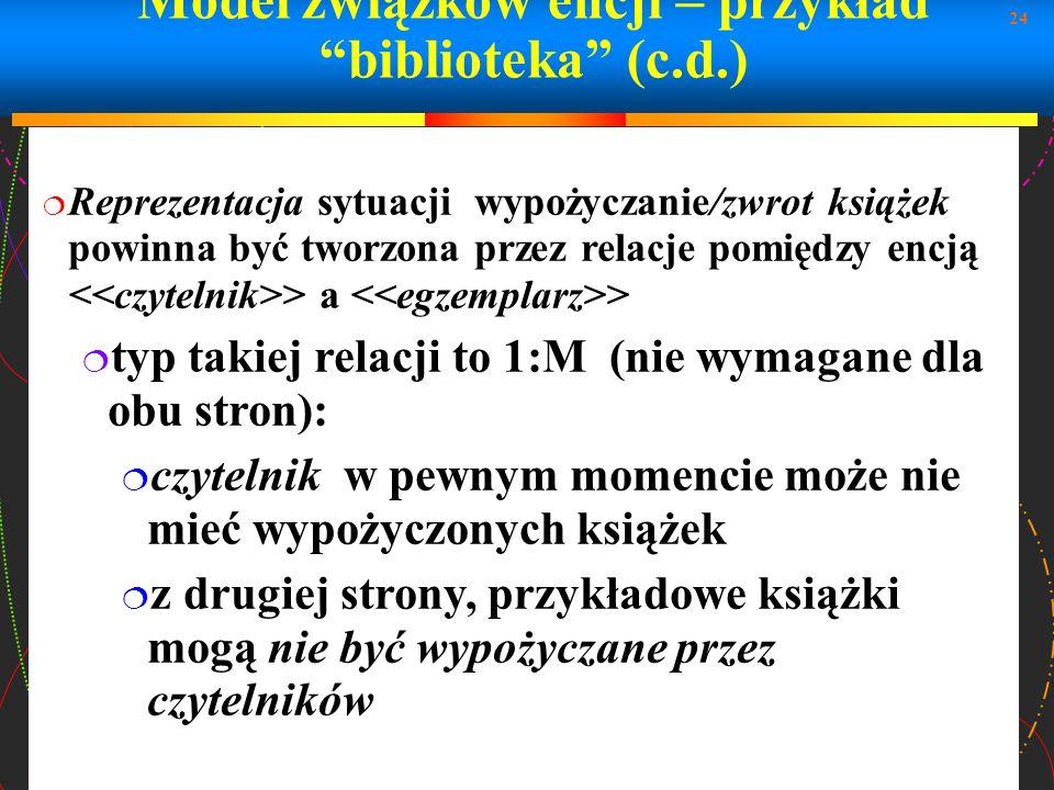 24 Model związków encji – przykład biblioteka (c.d.) Reprezentacja sytuacji wypożyczanie/zwrot książek powinna być tworzona przez relacje pomiędzy enc