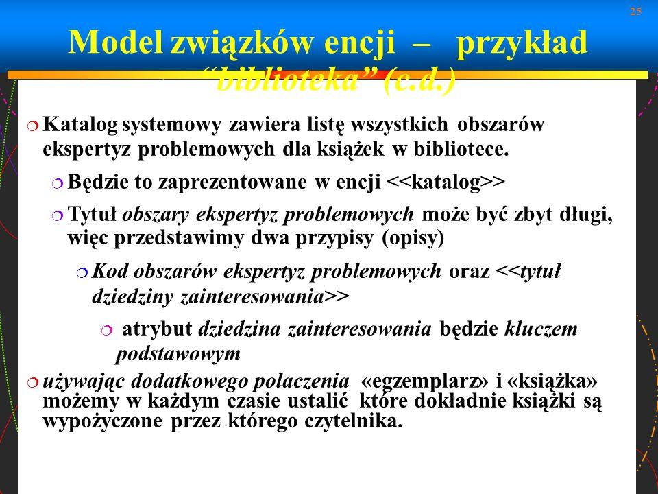 25 Model związków encji – przykład biblioteka (c.d.) Katalog systemowy zawiera listę wszystkich obszarów ekspertyz problemowych dla książek w bibliote