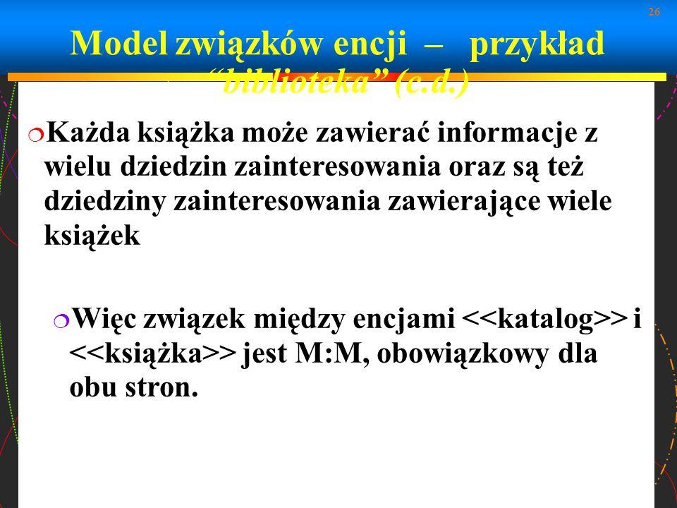 26 Model związków encji – przykład biblioteka (c.d.) Każda książka może zawierać informacje z wielu dziedzin zainteresowania oraz są też dziedziny zai