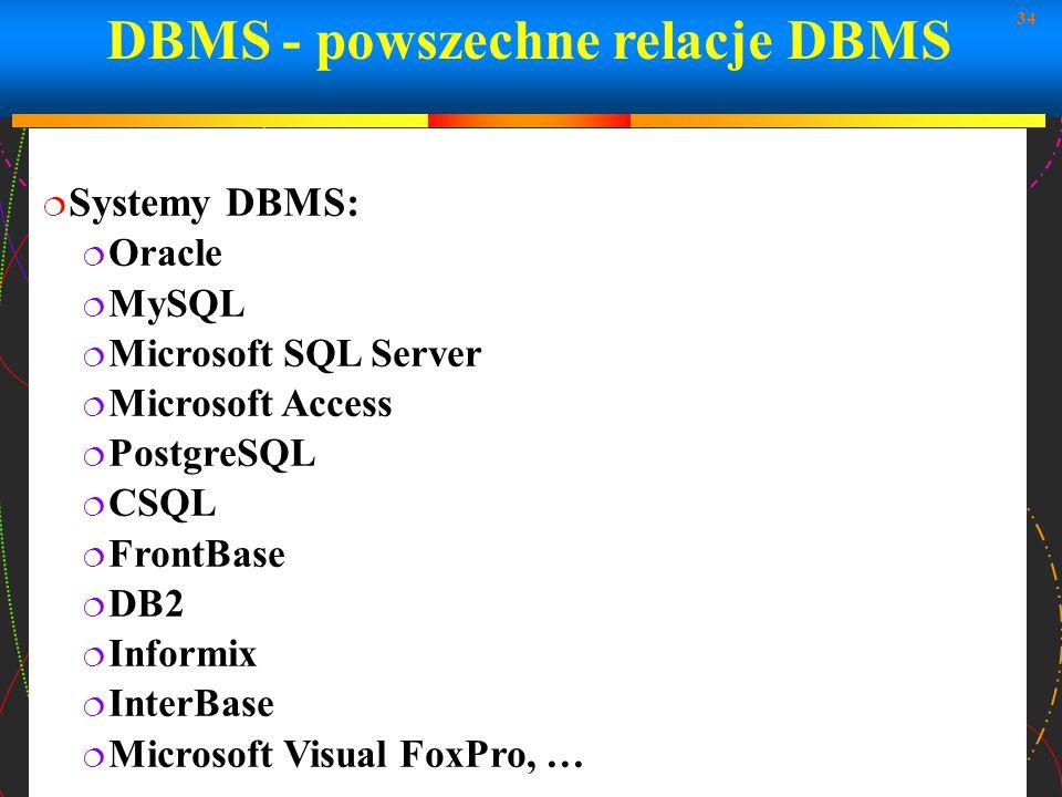 34 DBMS - powszechne relacje DBMS Systemy DBMS: Oracle MySQL Microsoft SQL Server Microsoft Access PostgreSQL CSQL FrontBase DB2 Informix InterBase Mi