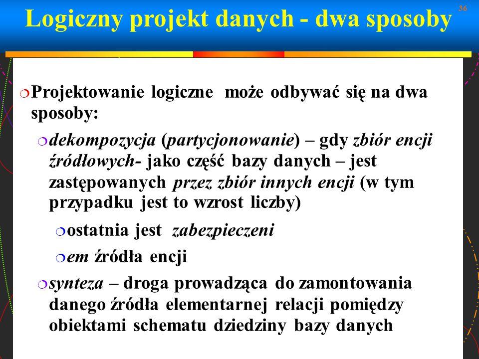 36 Logiczny projekt danych - dwa sposoby Projektowanie logiczne może odbywać się na dwa sposoby: dekompozycja (partycjonowanie) – gdy zbiór encji źród