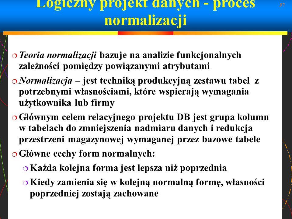 37 Logiczny projekt danych - proces normalizacji Teoria normalizacji bazuje na analizie funkcjonalnych zależności pomiędzy powiązanymi atrybutami Norm