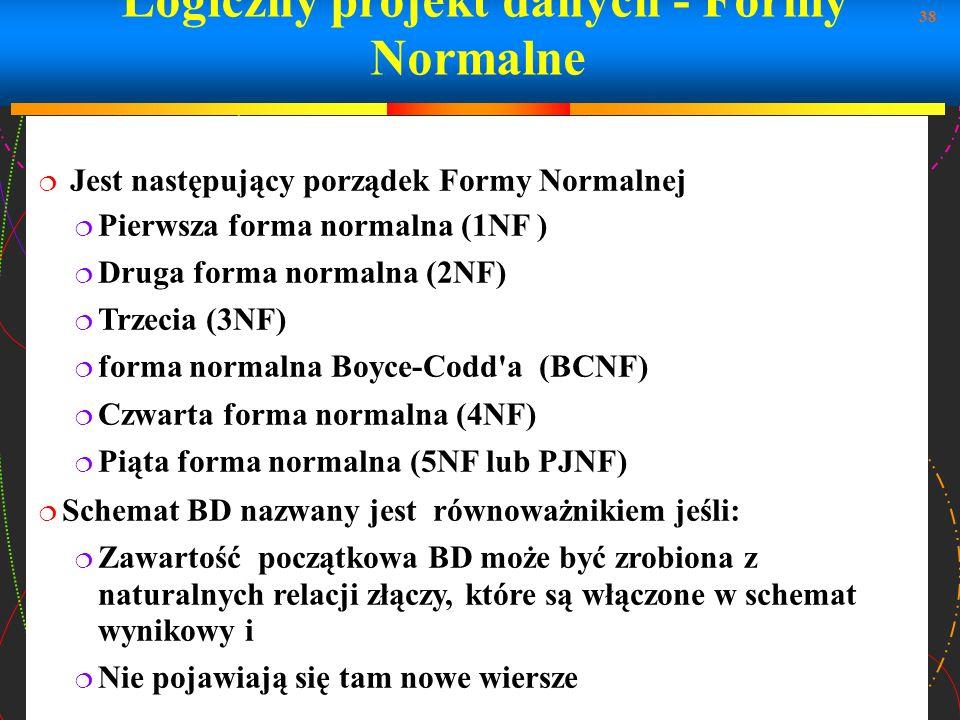 38 Logiczny projekt danych - Formy Normalne Jest następujący porządek Formy Normalnej Pierwsza forma normalna (1NF ) Druga forma normalna (2NF) Trzeci