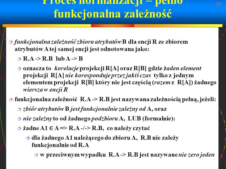 39 Proces normalizacji – pełno funkcjonalna zależność funkcjonalna zależność zbioru atrybutów B dla encji R ze zbiorem atrybutów A tej samej encji jes