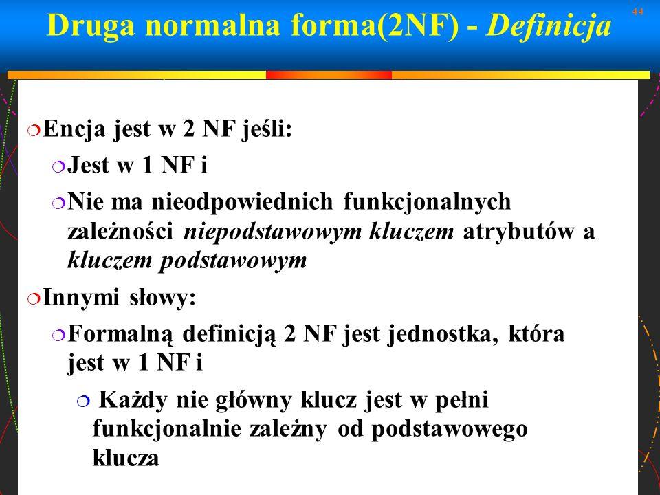 44 Druga normalna forma(2NF) - Definicja Encja jest w 2 NF jeśli: Jest w 1 NF i Nie ma nieodpowiednich funkcjonalnych zależności niepodstawowym klucze