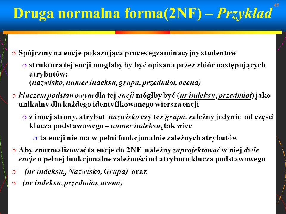 45 Druga normalna forma(2NF) – Przykład Spójrzmy na encje pokazująca proces egzaminacyjny studentów struktura tej encji mogłaby by być opisana przez z