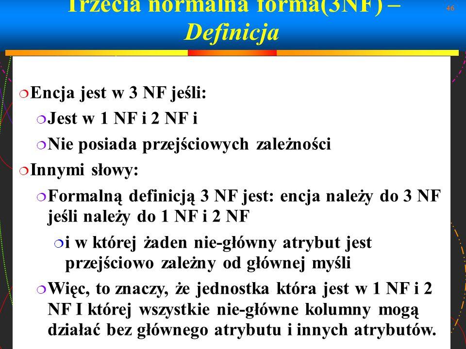 46 Trzecia normalna forma(3NF) – Definicja Encja jest w 3 NF jeśli: Jest w 1 NF i 2 NF i Nie posiada przejściowych zależności Innymi słowy: Formalną d
