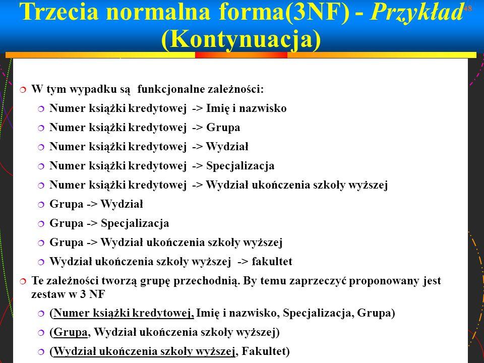 48 Trzecia normalna forma(3NF) - Przykład (Kontynuacja) W tym wypadku są funkcjonalne zależności: Numer książki kredytowej -> Imię i nazwisko Numer ks