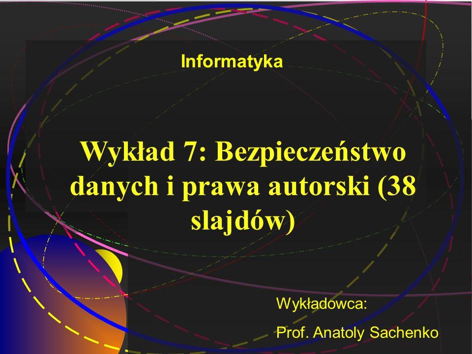 Wykład 7: Bezpieczeństwo danych i prawa autorski (38 slajdów) Wykładowca: Prof. Anatoly Sachenko Informatyka
