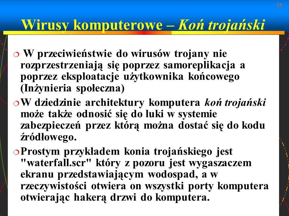 25 W przeciwieństwie do wirusów trojany nie rozprzestrzeniają się poprzez samoreplikacja a poprzez eksploatacje użytkownika końcowego (Inżynieria społ