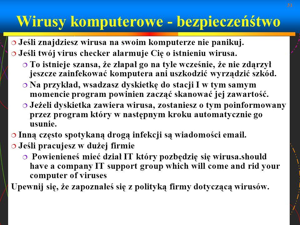 31 Wirusy komputerowe - bezpieczeńśtwo Jeśli znajdziesz wirusa na swoim komputerze nie panikuj. Jeśli twój virus checker alarmuje Cię o istnieniu wiru