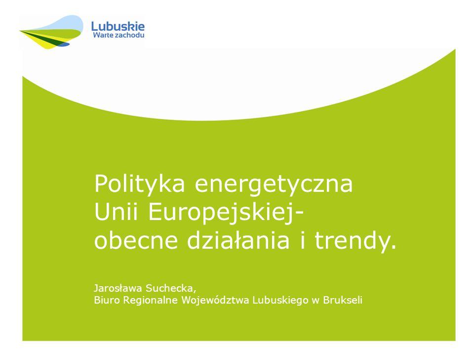 Polityka energetyczna Unii Europejskiej- obecne działania i trendy. Jarosława Suchecka, Biuro Regionalne Województwa Lubuskiego w Brukseli