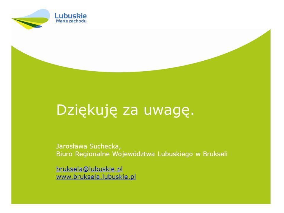 Dziękuję za uwagę. Jarosława Suchecka, Biuro Regionalne Województwa Lubuskiego w Brukseli bruksela@lubuskie.pl www.bruksela.lubuskie.pl