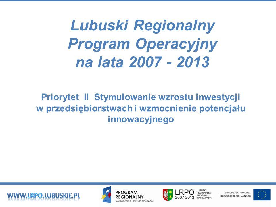 Lubuski Regionalny Program Operacyjny na lata 2007 - 2013 Priorytet II Stymulowanie wzrostu inwestycji w przedsiębiorstwach i wzmocnienie potencjału innowacyjnego