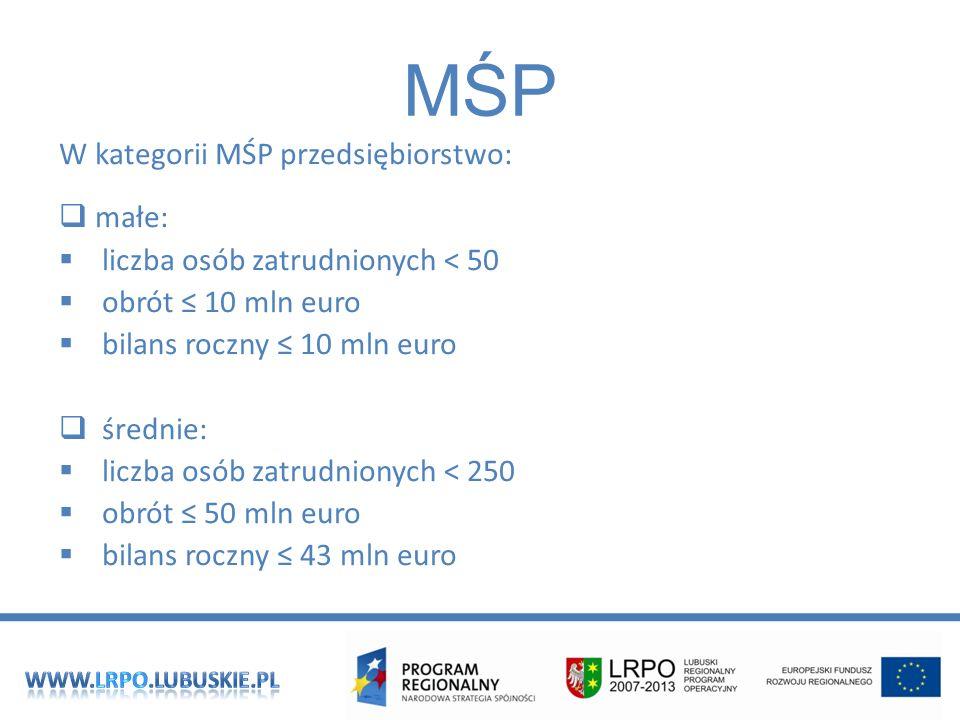 MŚP W kategorii MŚP przedsiębiorstwo: małe: liczba osób zatrudnionych < 50 obrót 10 mln euro bilans roczny 10 mln euro średnie: liczba osób zatrudnionych < 250 obrót 50 mln euro bilans roczny 43 mln euro