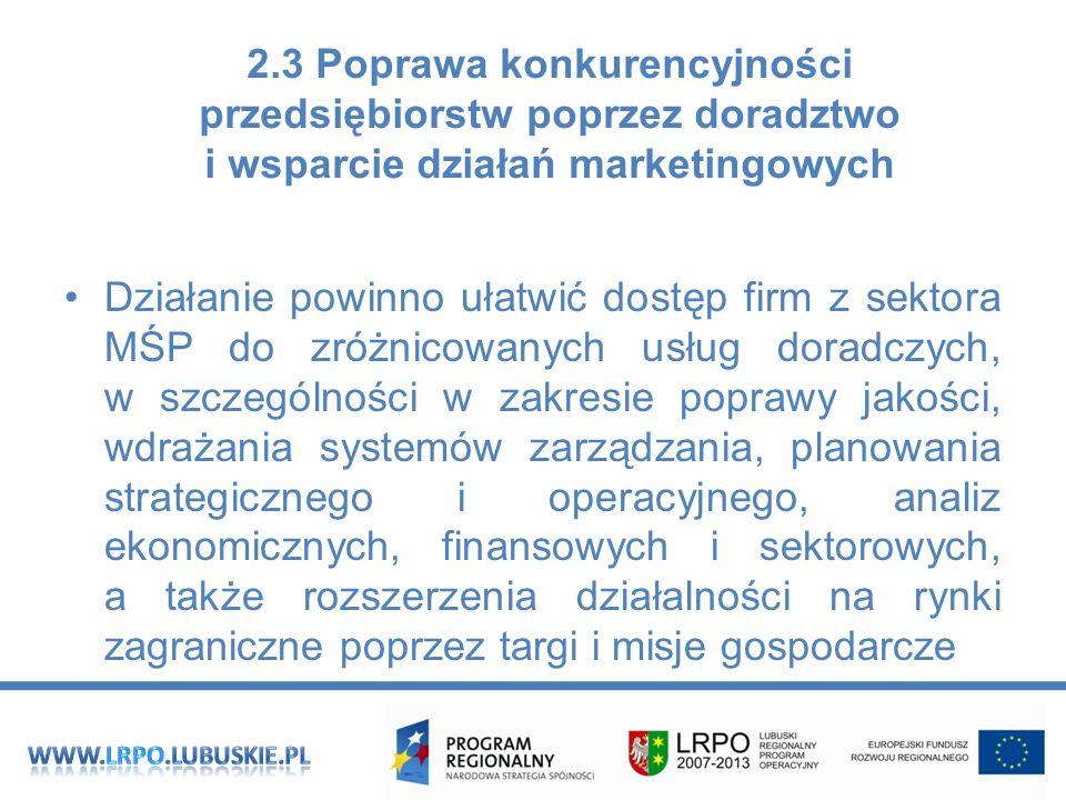 2.3 Poprawa konkurencyjności przedsiębiorstw poprzez doradztwo i wsparcie działań marketingowych Działanie powinno ułatwić dostęp firm z sektora MŚP do zróżnicowanych usług doradczych, w szczególności w zakresie poprawy jakości, wdrażania systemów zarządzania, planowania strategicznego i operacyjnego, analiz ekonomicznych, finansowych i sektorowych, a także rozszerzenia działalności na rynki zagraniczne poprzez targi i misje gospodarcze
