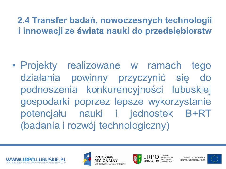 Projekty realizowane w ramach tego działania powinny przyczynić się do podnoszenia konkurencyjności lubuskiej gospodarki poprzez lepsze wykorzystanie potencjału nauki i jednostek B+RT (badania i rozwój technologiczny) 2.4 Transfer badań, nowoczesnych technologii i innowacji ze świata nauki do przedsiębiorstw