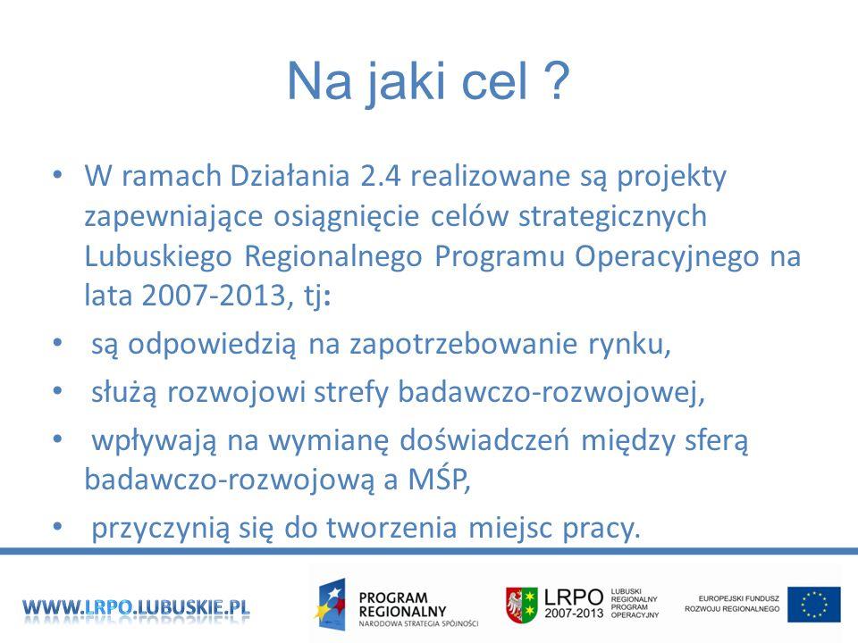 W ramach Działania 2.4 realizowane są projekty zapewniające osiągnięcie celów strategicznych Lubuskiego Regionalnego Programu Operacyjnego na lata 2007-2013, tj: są odpowiedzią na zapotrzebowanie rynku, służą rozwojowi strefy badawczo-rozwojowej, wpływają na wymianę doświadczeń między sferą badawczo-rozwojową a MŚP, przyczynią się do tworzenia miejsc pracy.