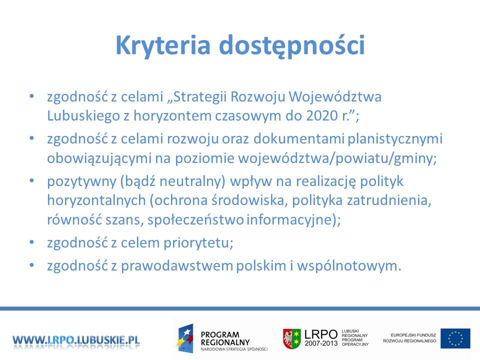 Kryteria dostępności zgodność z celami Strategii Rozwoju Województwa Lubuskiego z horyzontem czasowym do 2020 r.; zgodność z celami rozwoju oraz dokumentami planistycznymi obowiązującymi na poziomie województwa/powiatu/gminy; pozytywny (bądź neutralny) wpływ na realizację polityk horyzontalnych (ochrona środowiska, polityka zatrudnienia, równość szans, społeczeństwo informacyjne); zgodność z celem priorytetu; zgodność z prawodawstwem polskim i wspólnotowym.