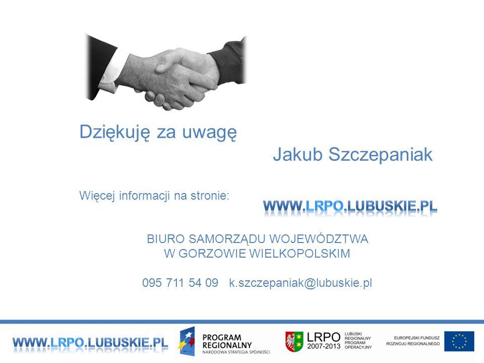 Dziękuję za uwagę Jakub Szczepaniak Więcej informacji na stronie: BIURO SAMORZĄDU WOJEWÓDZTWA W GORZOWIE WIELKOPOLSKIM 095 711 54 09 k.szczepaniak@lubuskie.pl