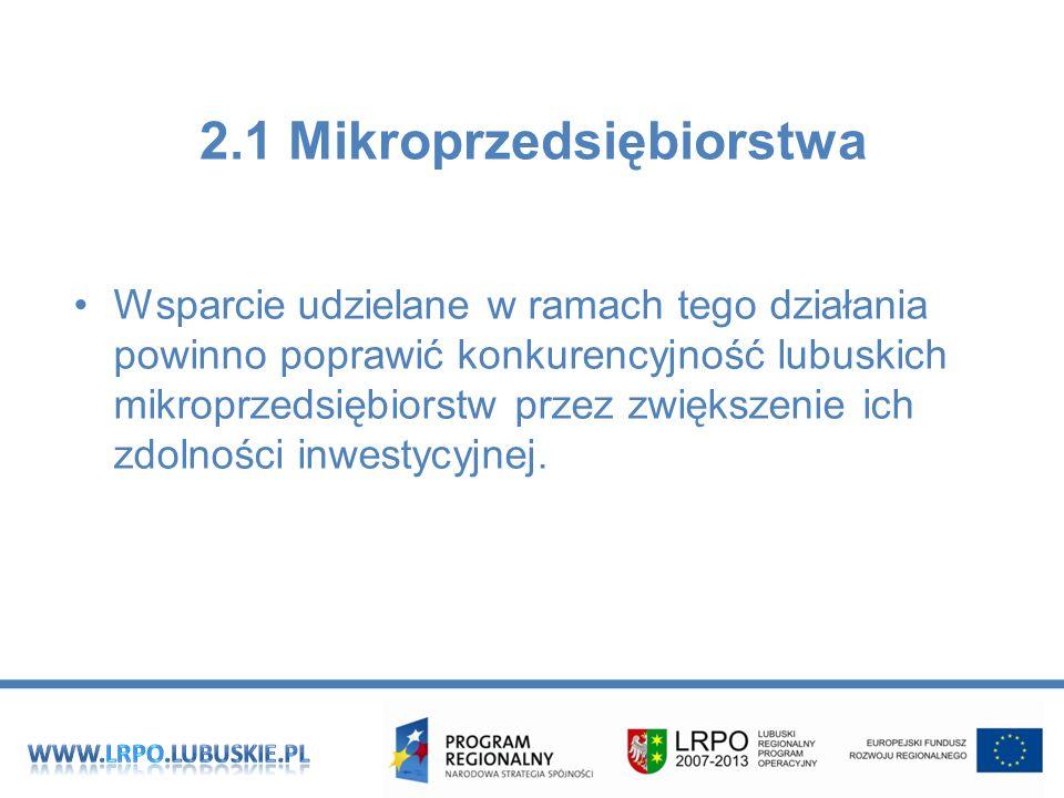2.1 Mikroprzedsiębiorstwa Wsparcie udzielane w ramach tego działania powinno poprawić konkurencyjność lubuskich mikroprzedsiębiorstw przez zwiększenie ich zdolności inwestycyjnej.