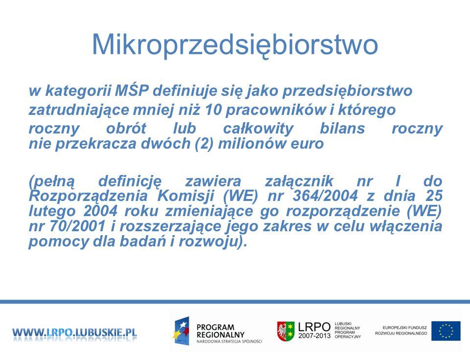Mikroprzedsiębiorstwo w kategorii MŚP definiuje się jako przedsiębiorstwo zatrudniające mniej niż 10 pracowników i którego roczny obrót lub całkowity bilans roczny nie przekracza dwóch (2) milionów euro (pełną definicję zawiera załącznik nr I do Rozporządzenia Komisji (WE) nr 364/2004 z dnia 25 lutego 2004 roku zmieniające go rozporządzenie (WE) nr 70/2001 i rozszerzające jego zakres w celu włączenia pomocy dla badań i rozwoju).