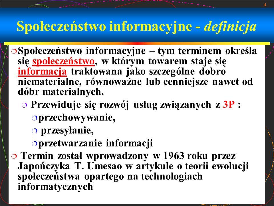 4 Społeczeństwo informacyjne - definicja Społeczeństwo informacyjne – tym terminem określa się społeczeństwo, w którym towarem staje się informacja traktowana jako szczególne dobro niematerialne, równoważne lub cenniejsze nawet od dóbr materialnych.społeczeństwo informacja Przewiduje się rozwój usług związanych z 3P : przechowywanie, przesyłanie, przetwarzanie informacji Termin został wprowadzony w 1963 roku przez Japończyka T.