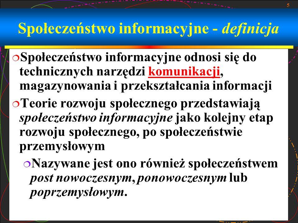 5 Społeczeństwo informacyjne - definicja Społeczeństwo informacyjne odnosi się do technicznych narzędzi komunikacji, magazynowania i przekształcania informacjikomunikacji Teorie rozwoju społecznego przedstawiają społeczeństwo informacyjne jako kolejny etap rozwoju społecznego, po społeczeństwie przemysłowym Nazywane jest ono również społeczeństwem post nowoczesnym, ponowoczesnym lub poprzemysłowym.