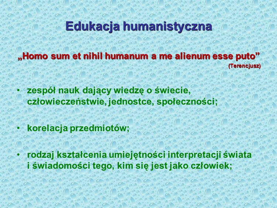 Edukacja humanistyczna Homo sum et nihil humanum a me alienum esse puto (Terencjusz) zespół nauk dający wiedzę o świecie, człowieczeństwie, jednostce,