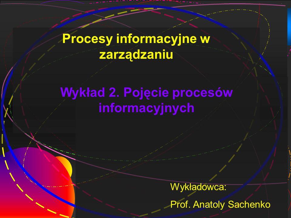 1 Wykład 2. Pojęcie procesów informacyjnych Wykładowca: Prof. Anatoly Sachenko Procesy informacyjne w zarządzaniu