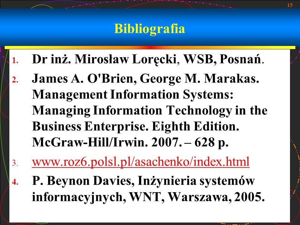 15 Bibliografia 1. Dr inż. Mirosław Loręcki, WSB, Posnań. 2. James A. O'Brien, George M. Marakas. Management Information Systems: Managing Information