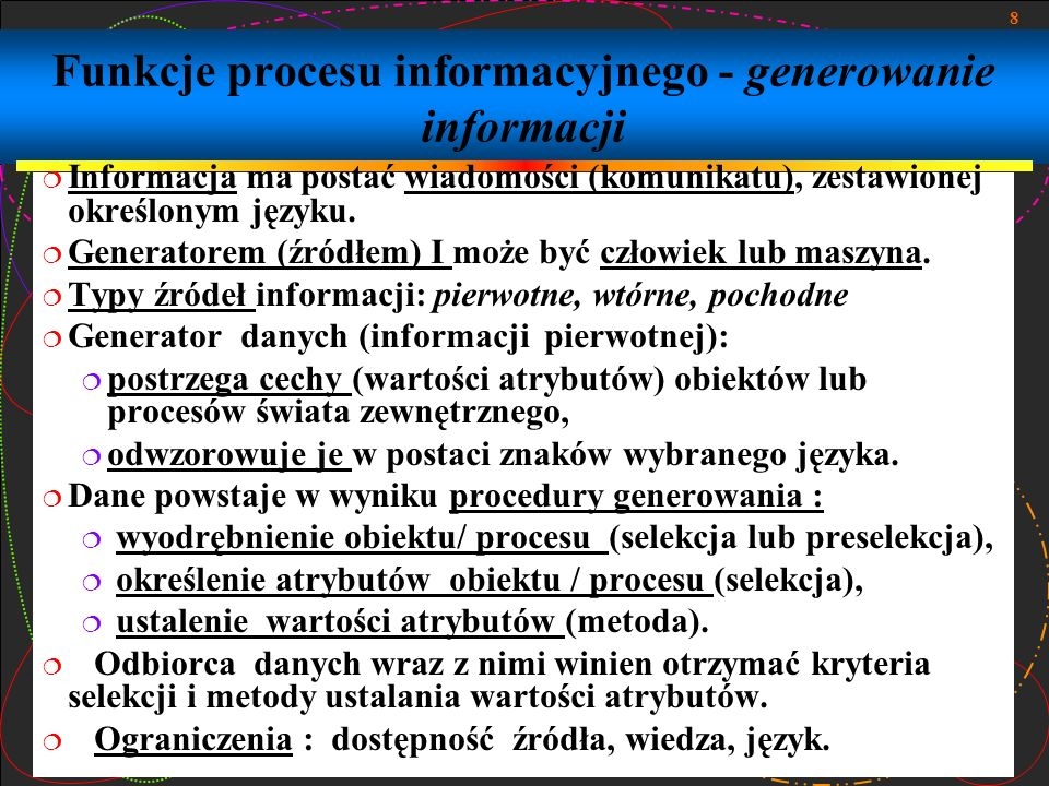 8 Funkcje procesu informacyjnego - generowanie informacji Informacja ma postać wiadomości (komunikatu), zestawionej określonym języku. Generatorem (źr