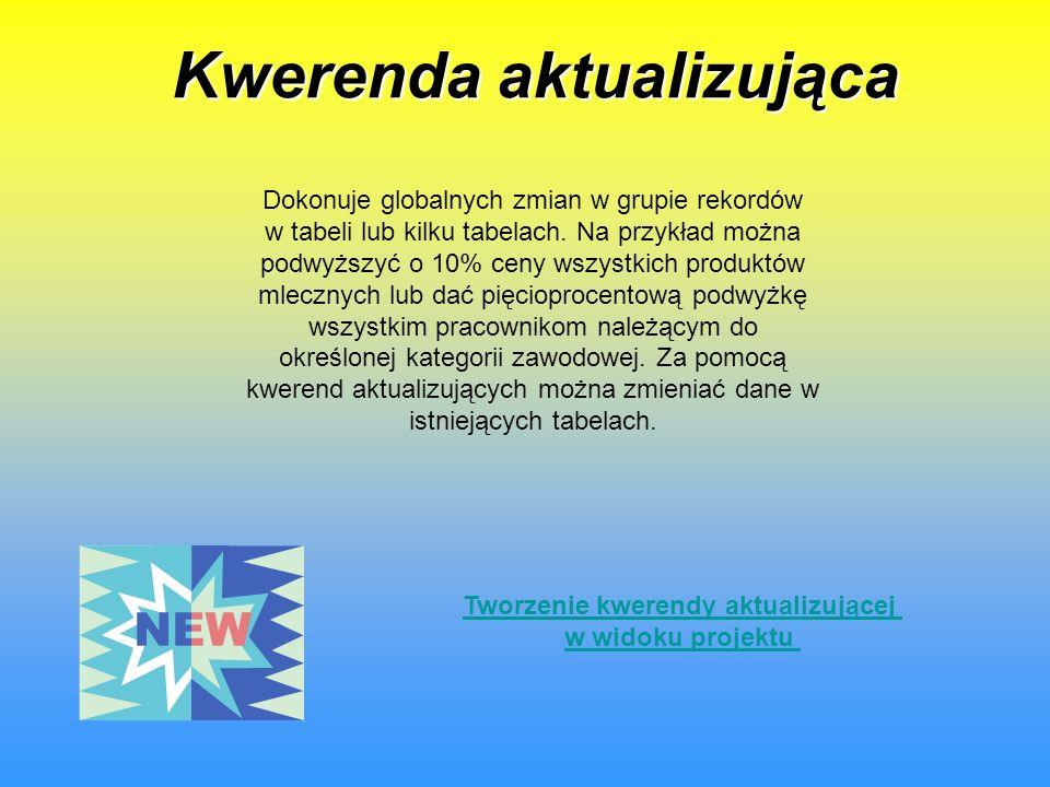 Kwerenda aktualizująca Tworzenie kwerendy aktualizującej w widoku projektu Dokonuje globalnych zmian w grupie rekordów w tabeli lub kilku tabelach.