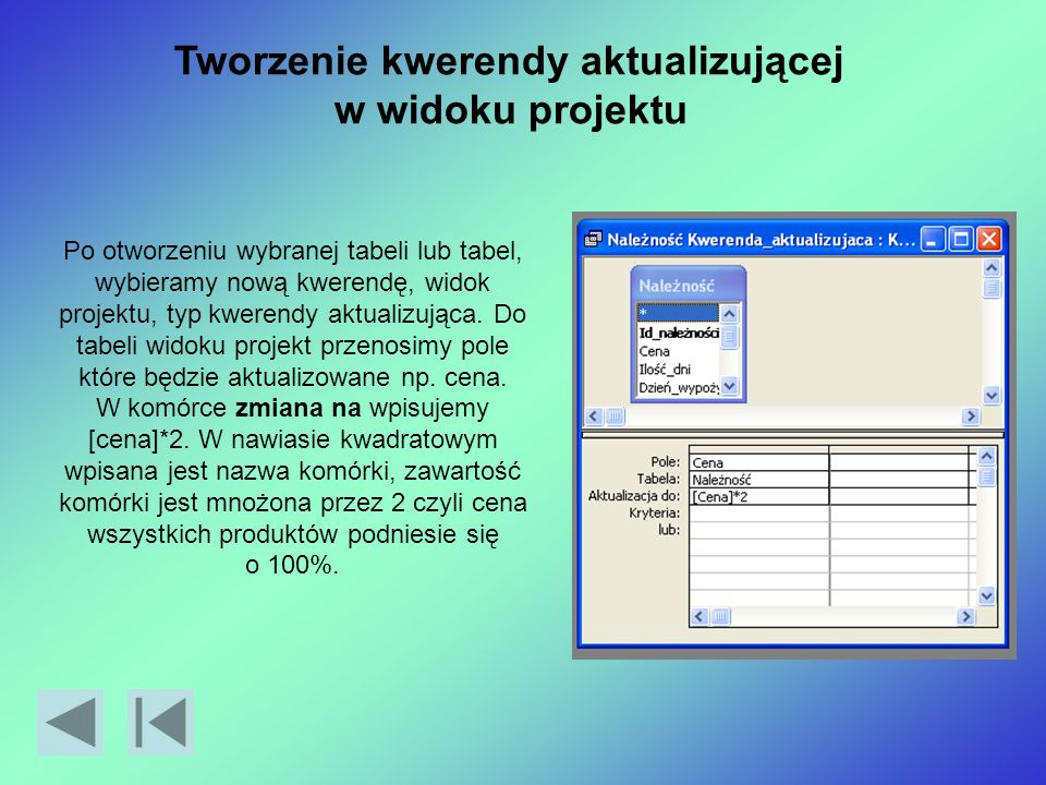 Tworzenie kwerendy aktualizującej w widoku projektu Po otworzeniu wybranej tabeli lub tabel, wybieramy nową kwerendę, widok projektu, typ kwerendy aktualizująca.