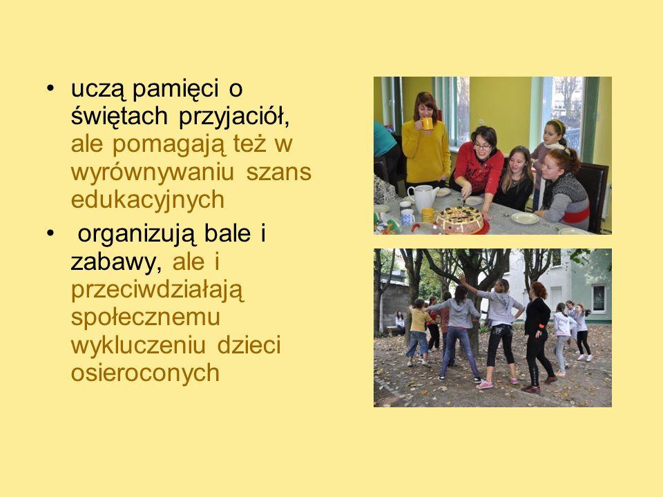 uczą pamięci o świętach przyjaciół, ale pomagają też w wyrównywaniu szans edukacyjnych organizują bale i zabawy, ale i przeciwdziałają społecznemu wyk
