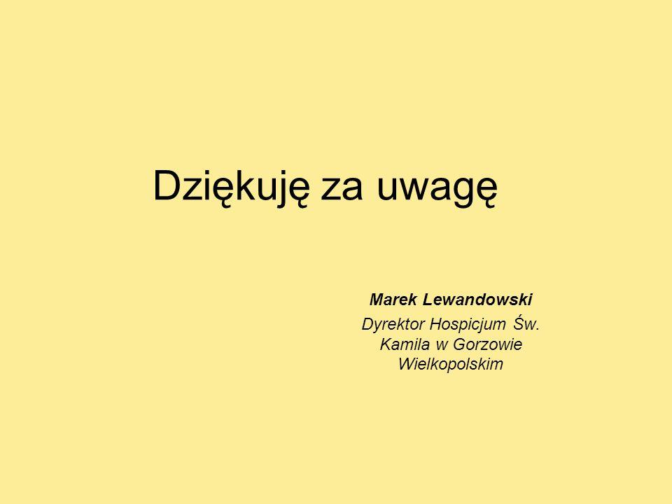 Dziękuję za uwagę Marek Lewandowski Dyrektor Hospicjum Św. Kamila w Gorzowie Wielkopolskim