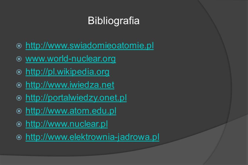 Bibliografia http://www.swiadomieoatomie.pl www.world-nuclear.org http://pl.wikipedia.org http://www.iwiedza.net http://portalwiedzy.onet.pl http://www.atom.edu.pl http://www.nuclear.pl http://www.elektrownia-jadrowa.pl