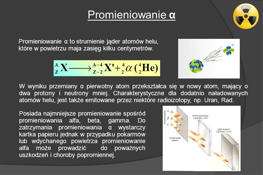 Promieniowanie α Promieniowanie α to strumienie jąder atomów helu, które w powietrzu maja zasięg kilku centymetrów.