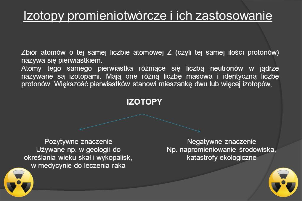 Izotopy promieniotwórcze i ich zastosowanie Zbiór atomów o tej samej liczbie atomowej Z (czyli tej samej ilości protonów) nazywa się pierwiastkiem.