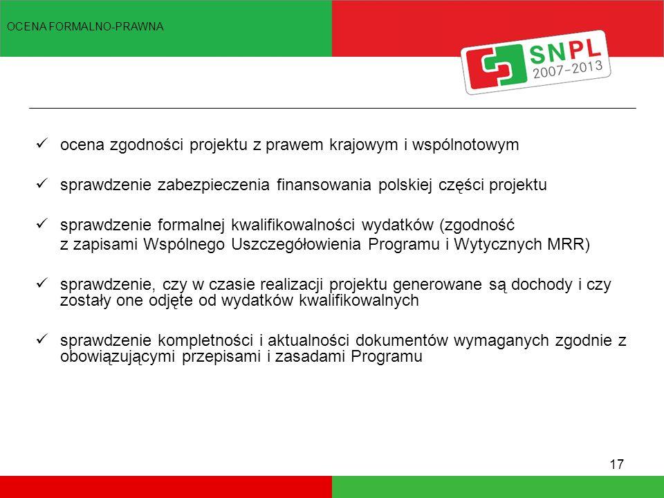 17 ocena zgodności projektu z prawem krajowym i wspólnotowym sprawdzenie zabezpieczenia finansowania polskiej części projektu sprawdzenie formalnej kwalifikowalności wydatków (zgodność z zapisami Wspólnego Uszczegółowienia Programu i Wytycznych MRR) sprawdzenie, czy w czasie realizacji projektu generowane są dochody i czy zostały one odjęte od wydatków kwalifikowalnych sprawdzenie kompletności i aktualności dokumentów wymaganych zgodnie z obowiązującymi przepisami i zasadami Programu OCENA FORMALNO-PRAWNA