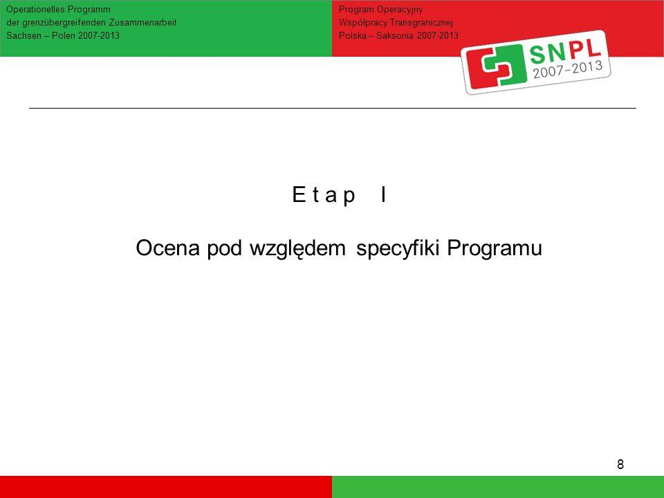 8 Operationelles Programm der grenzübergreifenden Zusammenarbeit Sachsen – Polen 2007-2013 Program Operacyjny Współpracy Transgranicznej Polska – Saksonia 2007-2013 E t a p I Ocena pod względem specyfiki Programu