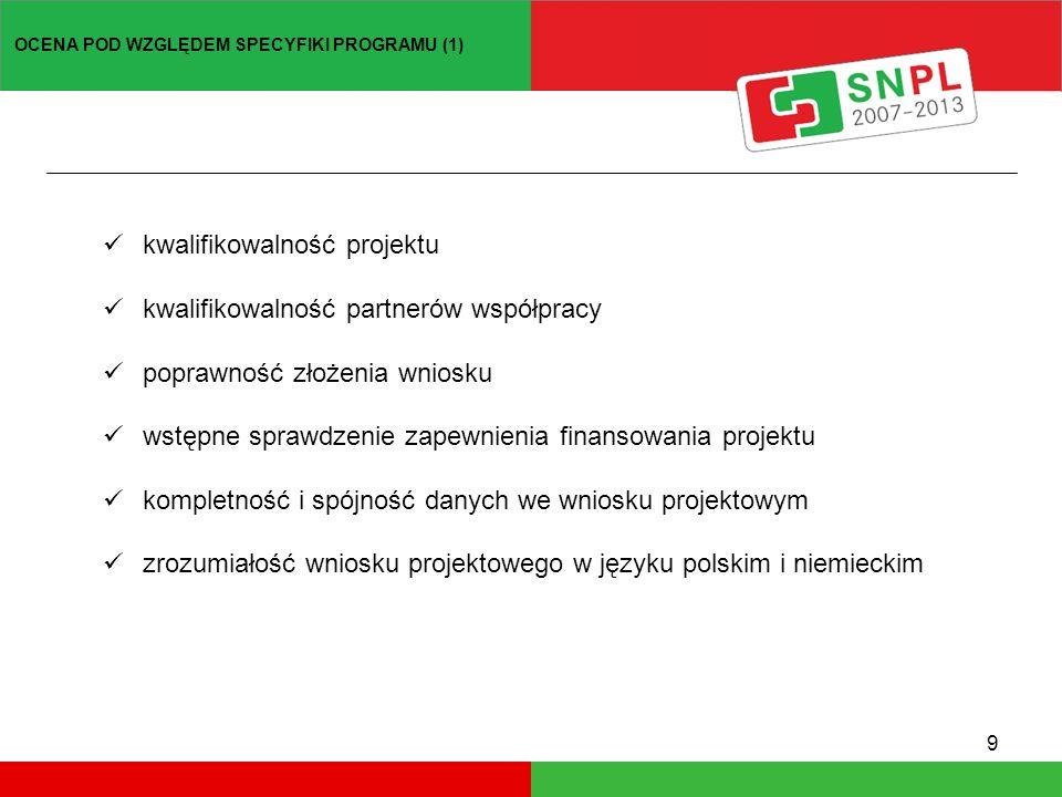 9 kwalifikowalność projektu kwalifikowalność partnerów współpracy poprawność złożenia wniosku wstępne sprawdzenie zapewnienia finansowania projektu kompletność i spójność danych we wniosku projektowym zrozumiałość wniosku projektowego w języku polskim i niemieckim OCENA POD WZGLĘDEM SPECYFIKI PROGRAMU (1)