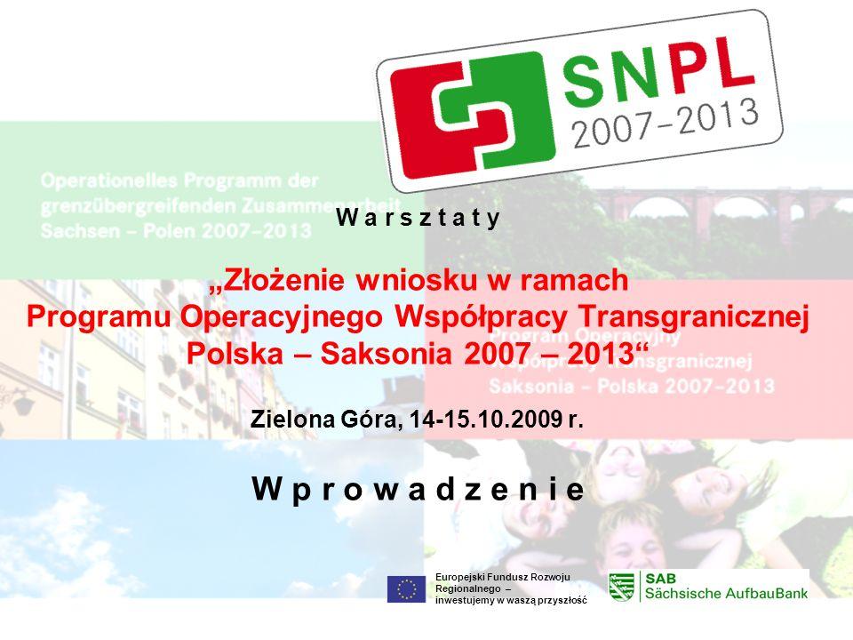 Europejski Fundusz Rozwoju Regionalnego – inwestujemy w waszą przyszłość W a r s z t a t y Złożenie wniosku w ramach Programu Operacyjnego Współpracy Transgranicznej Polska – Saksonia 2007 – 2013 Zielona Góra, 14-15.10.2009 r.