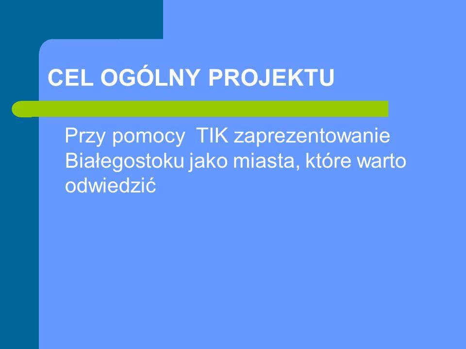 CEL OGÓLNY PROJEKTU Przy pomocy TIK zaprezentowanie Białegostoku jako miasta, które warto odwiedzić