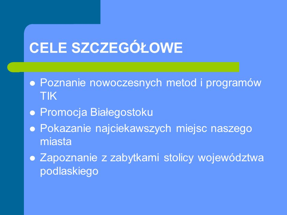 CELE SZCZEGÓŁOWE Poznanie nowoczesnych metod i programów TIK Promocja Białegostoku Pokazanie najciekawszych miejsc naszego miasta Zapoznanie z zabytkami stolicy województwa podlaskiego