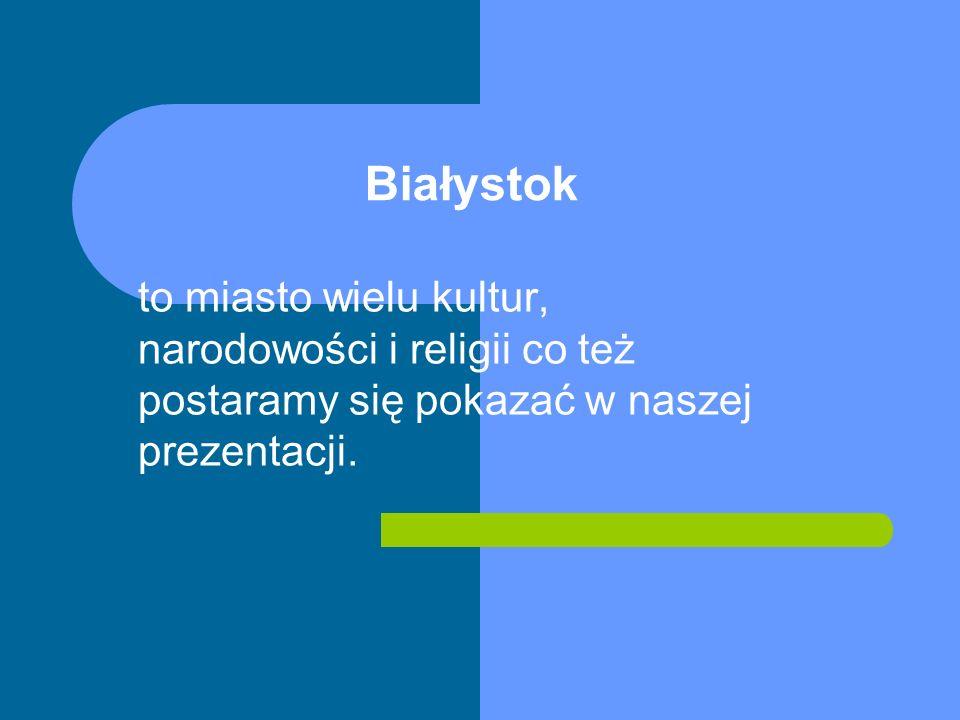 Białystok to miasto wielu kultur, narodowości i religii co też postaramy się pokazać w naszej prezentacji.