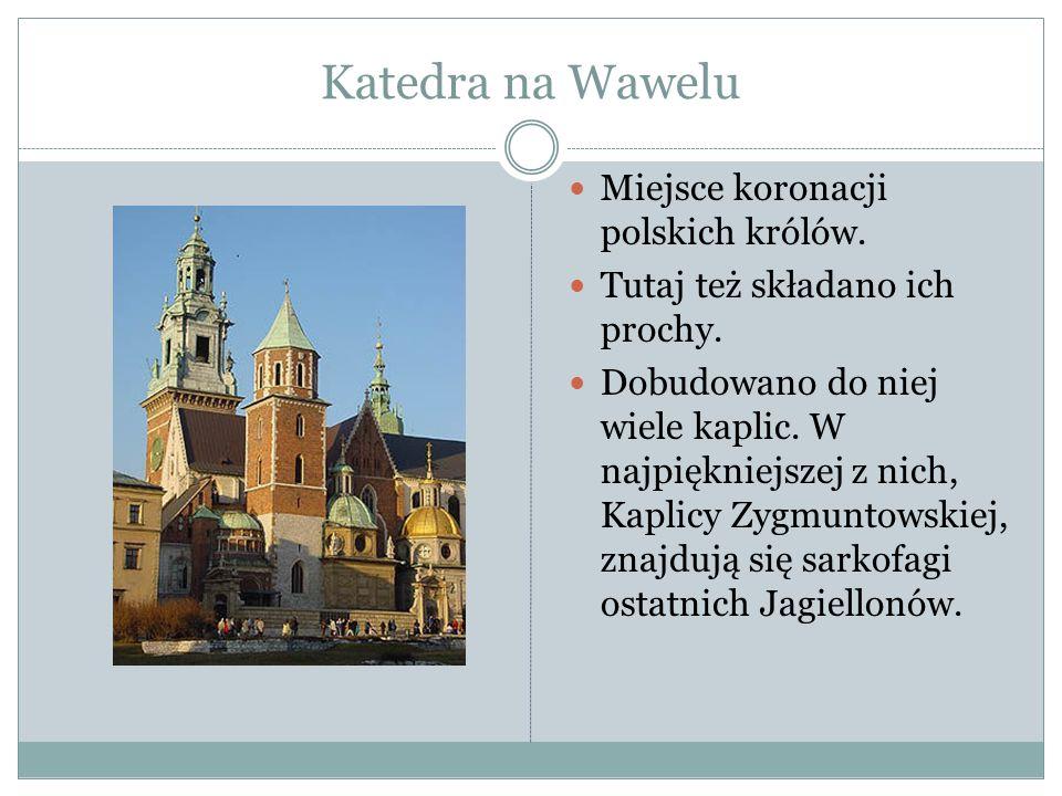 Katedra na Wawelu Miejsce koronacji polskich królów. Tutaj też składano ich prochy. Dobudowano do niej wiele kaplic. W najpiękniejszej z nich, Kaplicy
