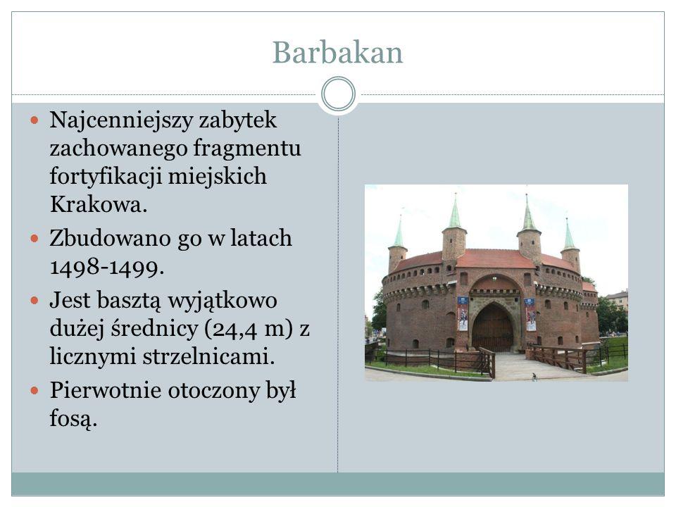 Barbakan Najcenniejszy zabytek zachowanego fragmentu fortyfikacji miejskich Krakowa. Zbudowano go w latach 1498-1499. Jest basztą wyjątkowo dużej śred