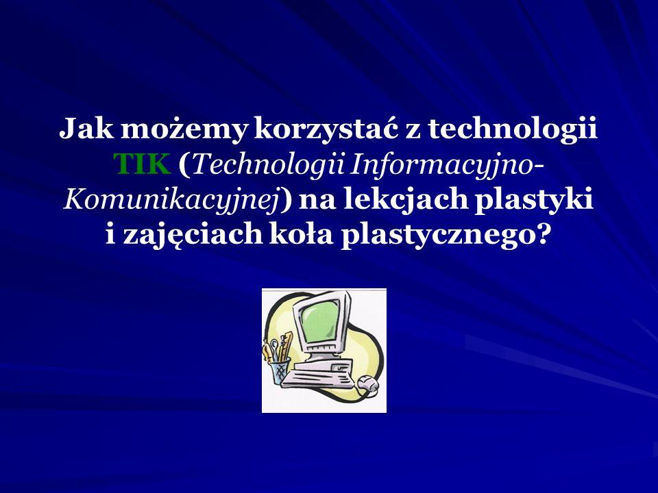 Jak możemy korzystać z technologii TIK (Technologii Informacyjno- Komunikacyjnej) na lekcjach plastyki i zajęciach koła plastycznego?